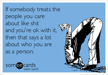 If somebody treats the people you care about like shit and you're ok with it, then that says a lot about who you are as a person.