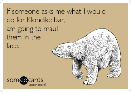 If someone asks me what I would do for Klondike bar, I am going to maul them in the face.