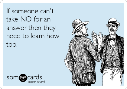 If someone can't take NO for an answer then they need to learn how too.