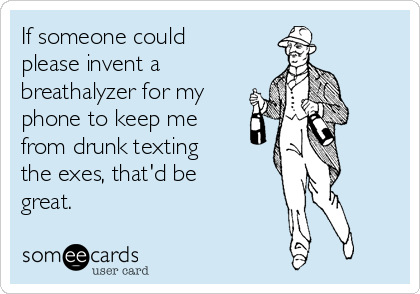 If someone could please invent a breathalyzer for my phone to keep me from drunk texting the exes, that'd be great.
