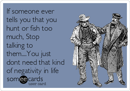 If someone ever tells you that you hunt or fish too much, Stop talking to them....You just dont need that kind of negativity in life