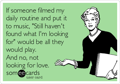"If someone filmed my daily routine and put it to music, ""Still haven't found what I'm looking for"" would be all they would play.  And no, not looking for love."