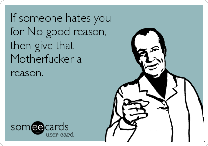 If someone hates you for No good reason, then give that Motherfucker a reason.