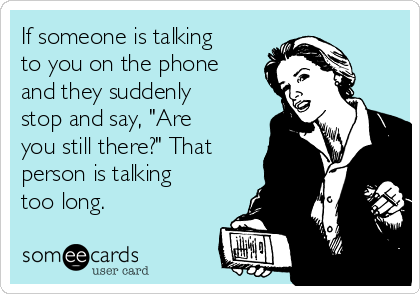 """If someone is talking to you on the phone and they suddenly stop and say, """"Are you still there?"""" That person is talking too long."""