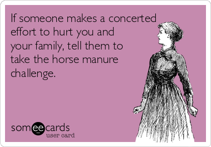 If someone makes a concerted effort to hurt you and your family, tell them to take the horse manure challenge.