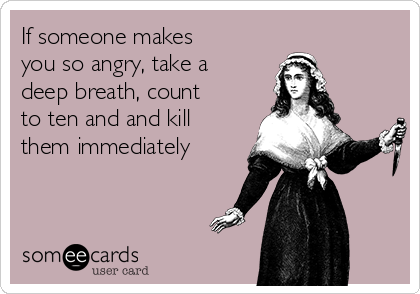If someone makes you so angry, take a deep breath, count to ten and and kill them immediately