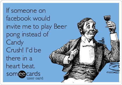 If someone on facebook would invite me to play Beer pong instead of Candy Crush! I'd be there in a heart beat.