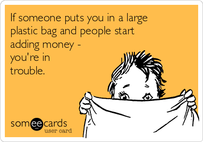 If someone puts you in a large plastic bag and people start adding money - you're in trouble.