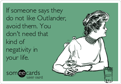 If someone says they do not like Outlander, avoid them. You don't need that kind of negativity in your life.