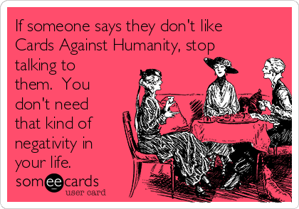 If someone says they don't like Cards Against Humanity, stop talking to them.  You don't need that kind of negativity in your life.