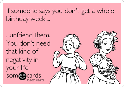 If someone says you don't get a whole birthday week....  ...unfriend them. You don't need that kind of negativity in your life.