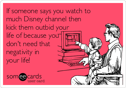 If someone says you watch to much Disney channel then kick them outbid your life of because you don't need that negativity in your life!