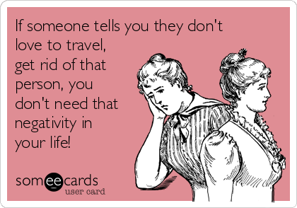 If someone tells you they don't love to travel, get rid of that person, you don't need that negativity in your life!