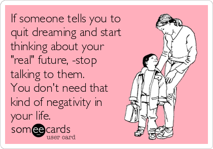 """If someone tells you to quit dreaming and start thinking about your """"real"""" future, -stop talking to them.  You don't need that kind of negativity in your life."""