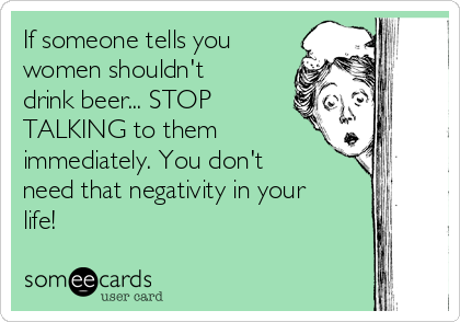 If someone tells you women shouldn't drink beer... STOP TALKING to them immediately. You don't need that negativity in your life!