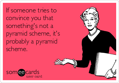 If someone tries to convince you that something's not a  pyramid scheme, it's probably a pyramid scheme.