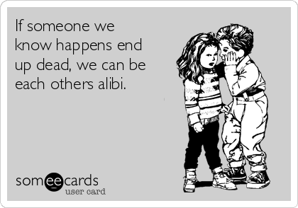 If someone we know happens end up dead, we can be each others alibi.