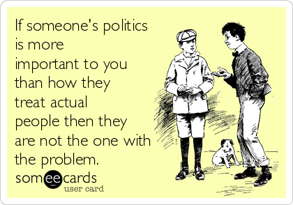 If someone's politics is more important to you than how they treat actual people then they are not the one with the problem.