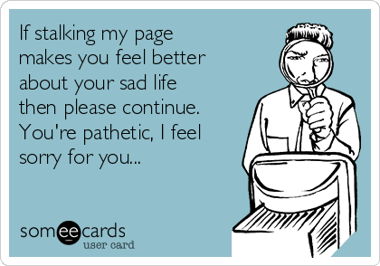 If stalking my page makes you feel better about your sad life then please continue. You're pathetic, I feel sorry for you...