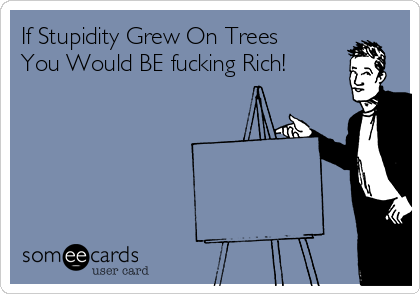 If Stupidity Grew On Trees You Would BE fucking Rich!