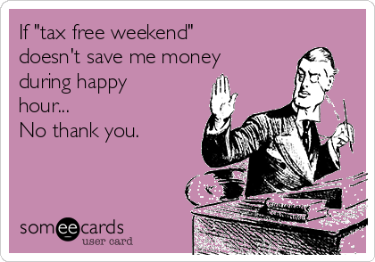 """If """"tax free weekend"""" doesn't save me money during happy hour...  No thank you."""
