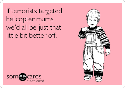If terrorists targeted  helicopter mums we'd all be just that little bit better off.