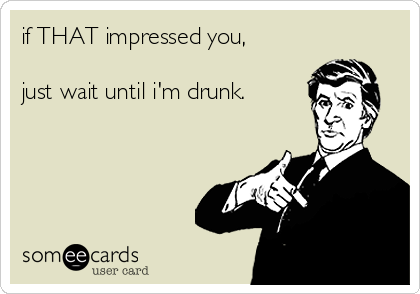 if THAT impressed you,  just wait until i'm drunk.