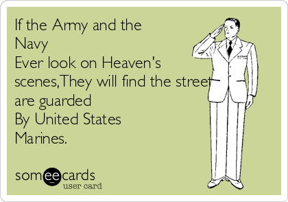 If the Army and the Navy Ever look on Heaven's scenes,They will find the streets are guarded By United States Marines.
