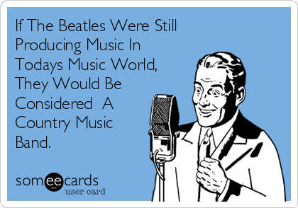 If The Beatles Were Still Producing Music In Todays Music World,  They Would Be  Considered  A Country Music Band.