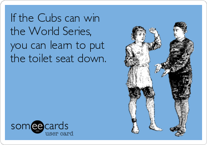 If the Cubs can win the World Series, you can learn to put the toilet seat down.