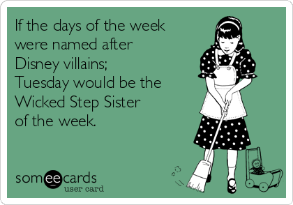 If the days of the week were named after Disney villains; Tuesday would be the  Wicked Step Sister  of the week.