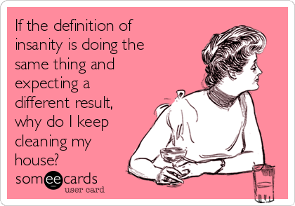 If the definition of insanity is doing the same thing and expecting a different result, why do I keep cleaning my house?