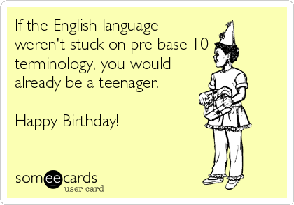 If the English language weren't stuck on pre base 10 terminology, you would already be a teenager.  Happy Birthday!