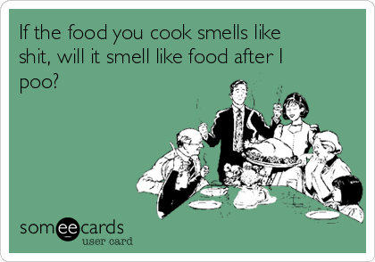 If the food you cook smells like shit, will it smell like food after I poo?