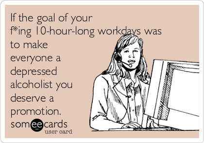 If the goal of your f*ing 10-hour-long workdays was to make everyone a depressed alcoholist you deserve a promotion.