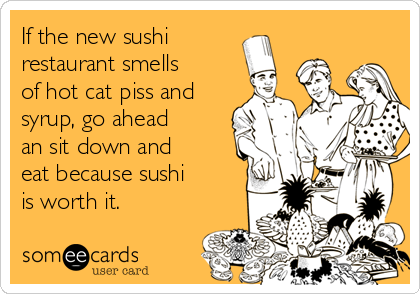 If the new sushi restaurant smells of hot cat piss and syrup, go ahead an sit down and eat because sushi is worth it.