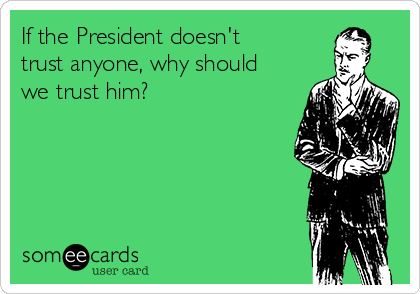 If the President doesn't trust anyone, why should we trust him?