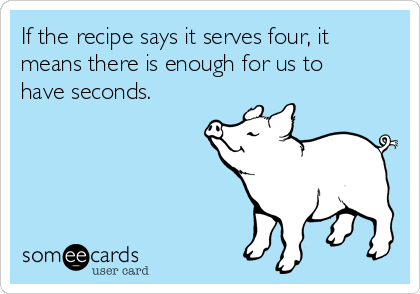 If the recipe says it serves four, it means there is enough for us to have seconds.