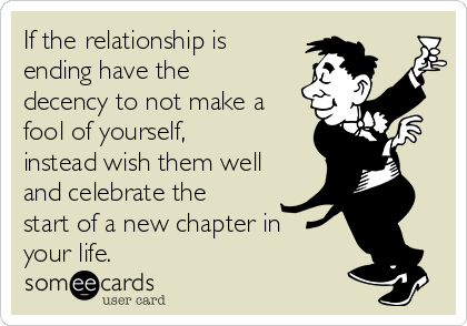 If the relationship is ending have the decency to not make a fool of yourself, instead wish them well and celebrate the start of a new chapter in your life.