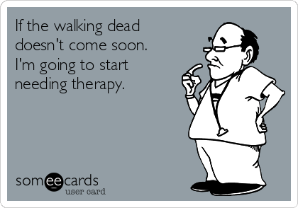 If the walking dead doesn't come soon.  I'm going to start needing therapy.