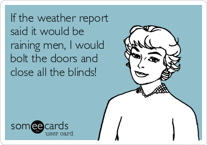 If the weather report said it would be raining men, I would bolt the doors and close all the blinds!