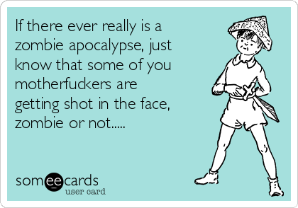 If there ever really is a zombie apocalypse, just know that some of you motherfuckers are getting shot in the face, zombie or not.....