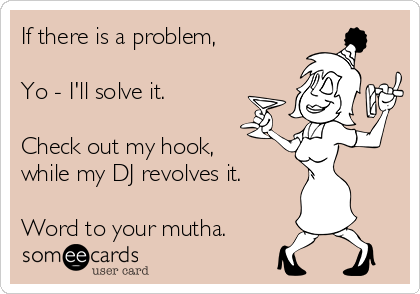If there is a problem,  Yo - I'll solve it.  Check out my hook, while my DJ revolves it.  Word to your mutha.