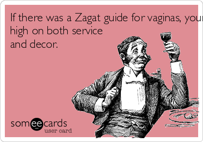 If there was a Zagat guide for vaginas, yours would rate very high on both service and decor.