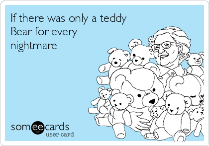 If there was only a teddy Bear for every nightmare