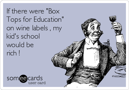"If there were ""Box Tops for Education"" on wine labels , my kid's school would be rich !"