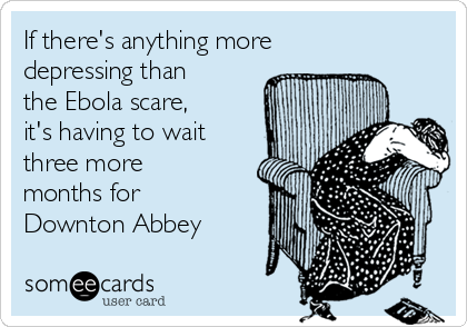 If there's anything more depressing than the Ebola scare, it's having to wait three more months for Downton Abbey