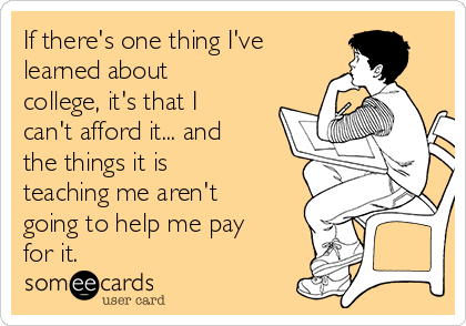 If there's one thing I've learned about college, it's that I can't afford it... and the things it is teaching me aren't going to help me pay for it.