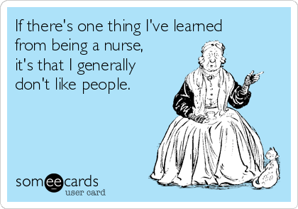 If there's one thing I've learned from being a nurse, it's that I generally don't like people.