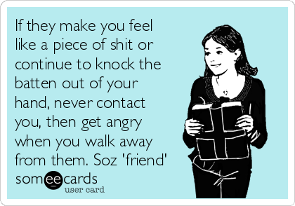 If they make you feel like a piece of shit or continue to knock the batten out of your hand, never contact you, then get angry when you walk away from them. Soz 'friend'